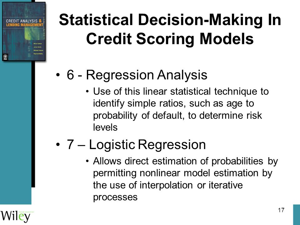 17 Statistical Decision-Making In Credit Scoring Models 6 - Regression Analysis Use of this linear statistical technique to identify simple ratios, such as age to probability of default, to determine risk levels 7 – Logistic Regression Allows direct estimation of probabilities by permitting nonlinear model estimation by the use of interpolation or iterative processes