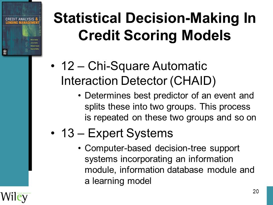 20 Statistical Decision-Making In Credit Scoring Models 12 – Chi-Square Automatic Interaction Detector (CHAID) Determines best predictor of an event and splits these into two groups.