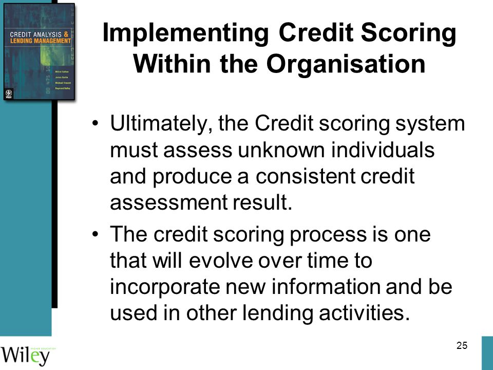 25 Implementing Credit Scoring Within the Organisation Ultimately, the Credit scoring system must assess unknown individuals and produce a consistent credit assessment result.