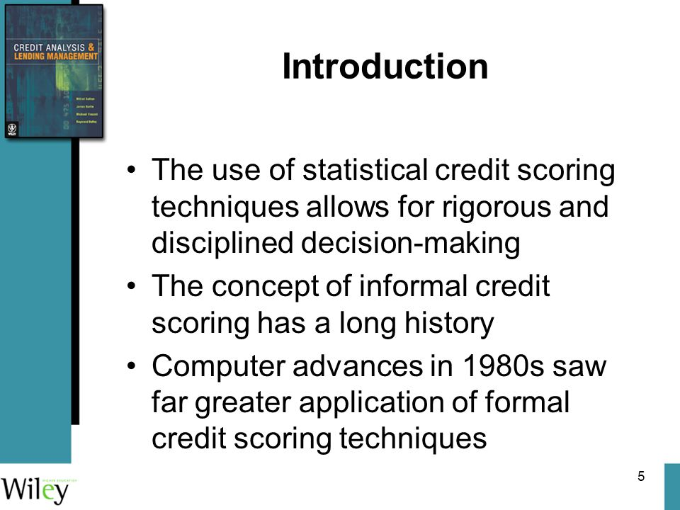 5 Introduction The use of statistical credit scoring techniques allows for rigorous and disciplined decision-making The concept of informal credit scoring has a long history Computer advances in 1980s saw far greater application of formal credit scoring techniques