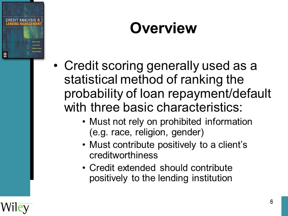 6 Overview Credit scoring generally used as a statistical method of ranking the probability of loan repayment/default with three basic characteristics: Must not rely on prohibited information (e.g.