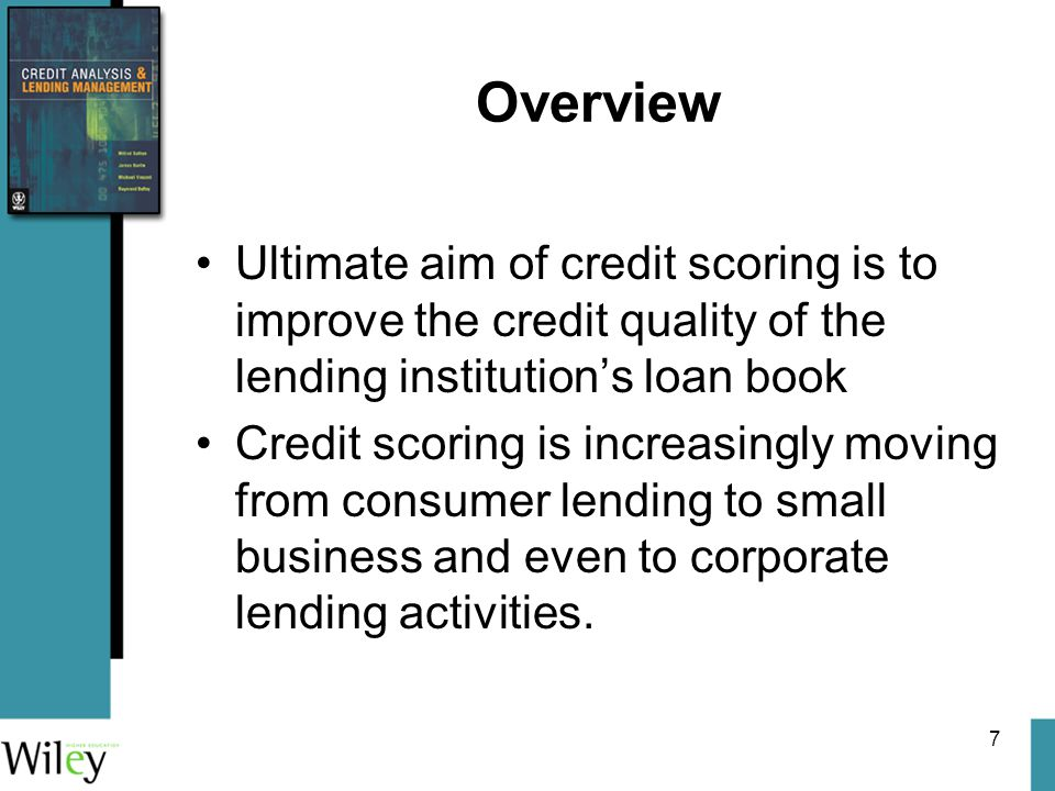 7 Overview Ultimate aim of credit scoring is to improve the credit quality of the lending institution's loan book Credit scoring is increasingly moving from consumer lending to small business and even to corporate lending activities.