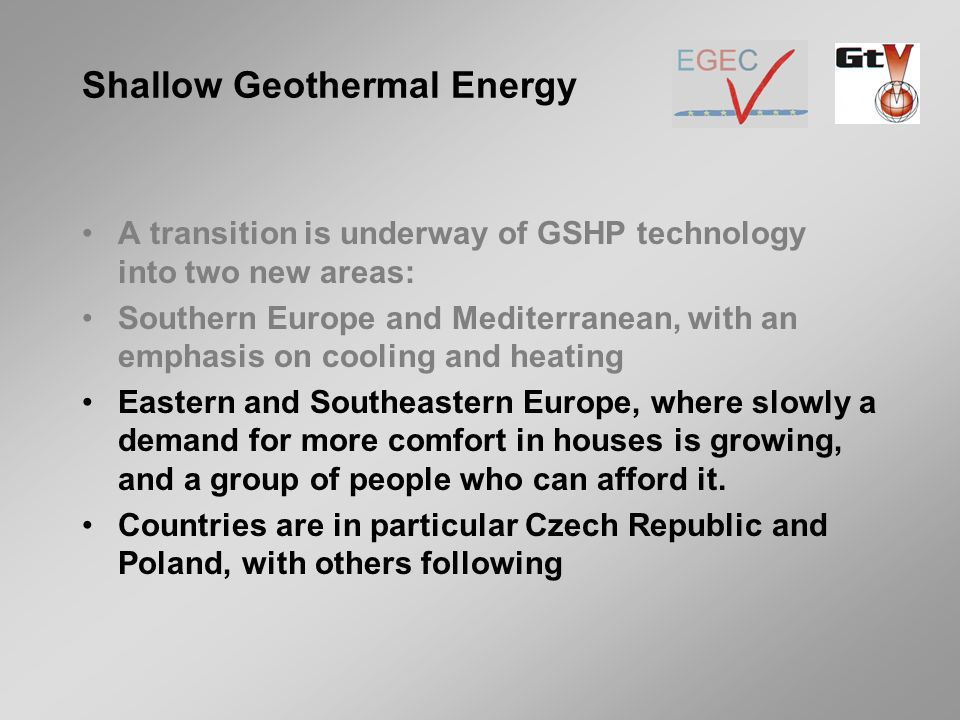 A transition is underway of GSHP technology into two new areas: Southern Europe and Mediterranean, with an emphasis on cooling and heating Eastern and Southeastern Europe, where slowly a demand for more comfort in houses is growing, and a group of people who can afford it.