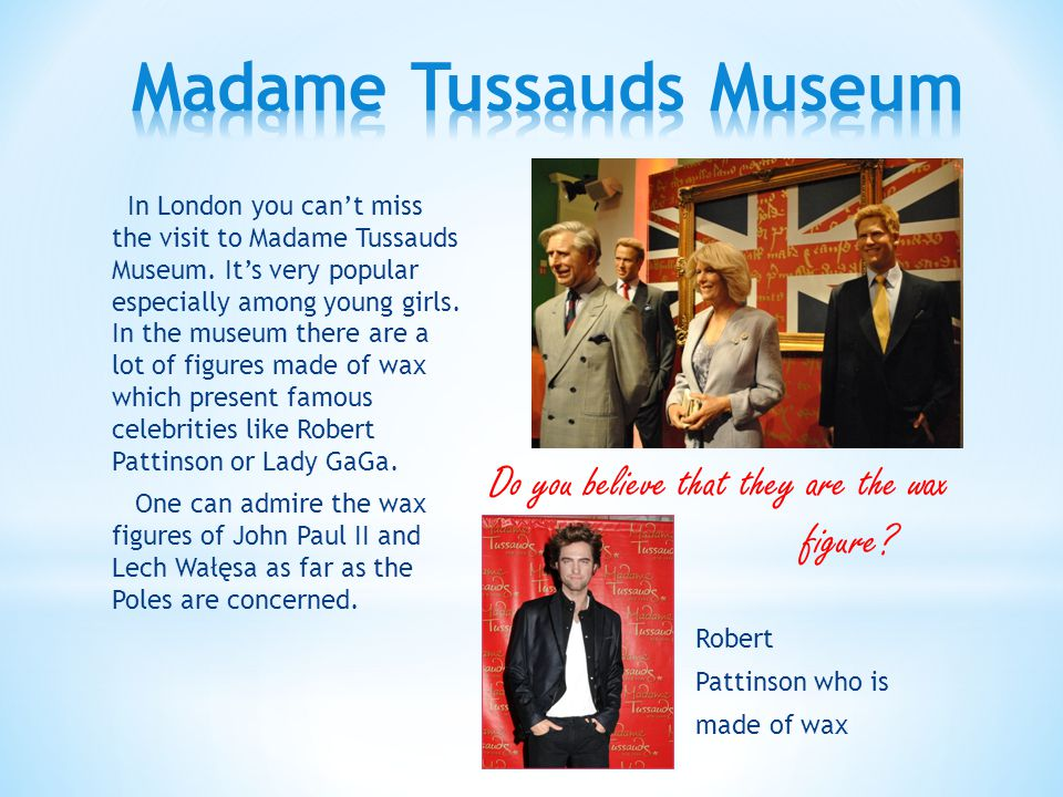In London you can't miss the visit to Madame Tussauds Museum.