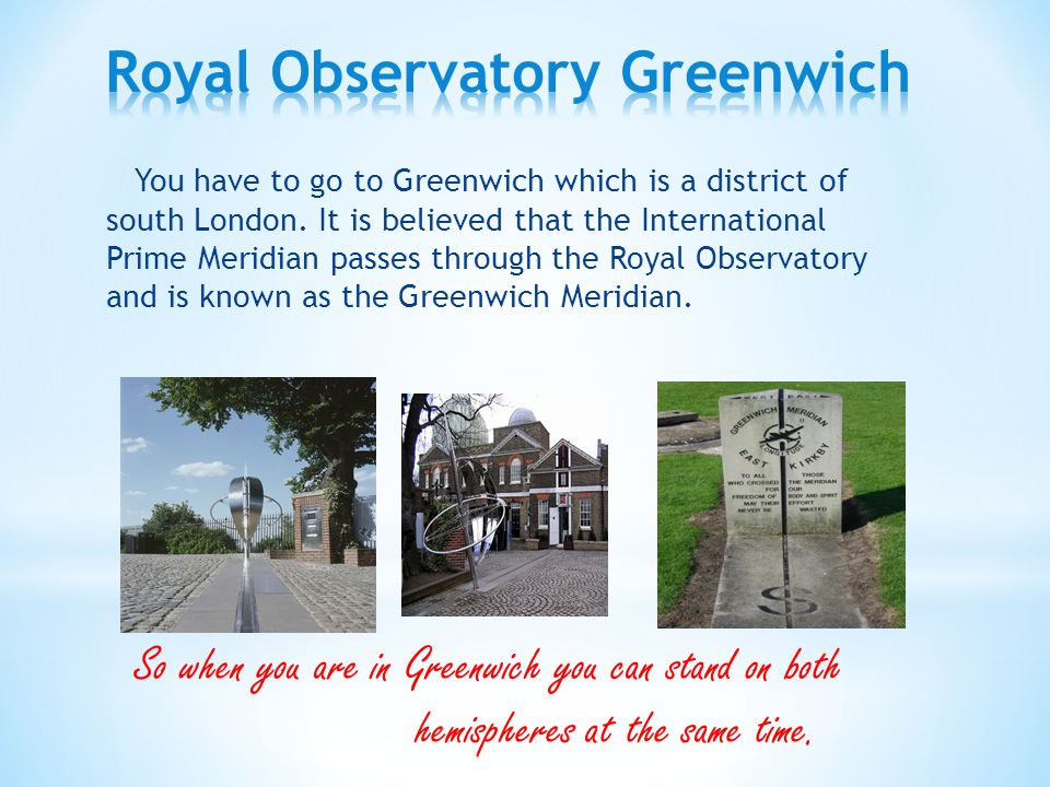 You have to go to Greenwich which is a district of south London.