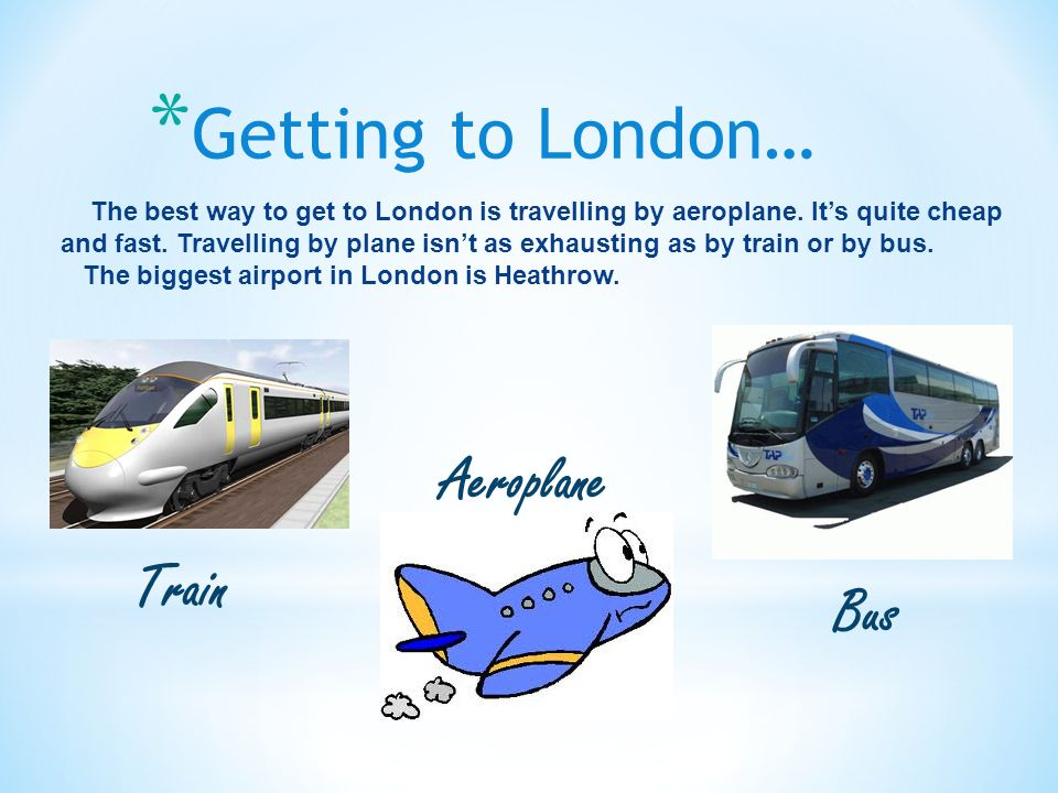 * Getting to London… The best way to get to London is travelling by aeroplane.