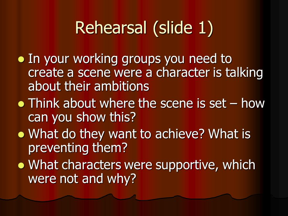 Rehearsal (slide 1) In your working groups you need to create a scene were a character is talking about their ambitions In your working groups you need to create a scene were a character is talking about their ambitions Think about where the scene is set – how can you show this.