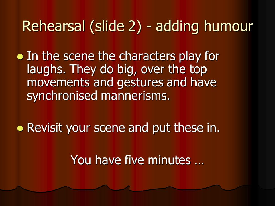 Rehearsal (slide 2) - adding humour In the scene the characters play for laughs.