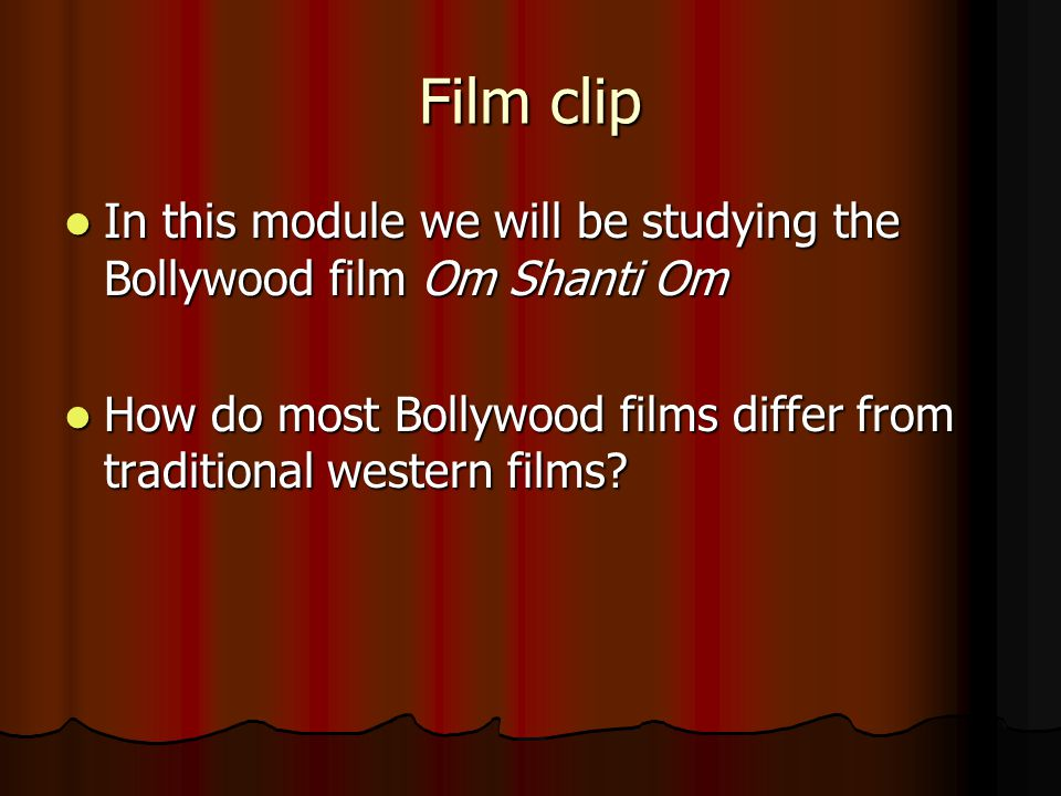 Film clip In this module we will be studying the Bollywood film Om Shanti Om In this module we will be studying the Bollywood film Om Shanti Om How do most Bollywood films differ from traditional western films.