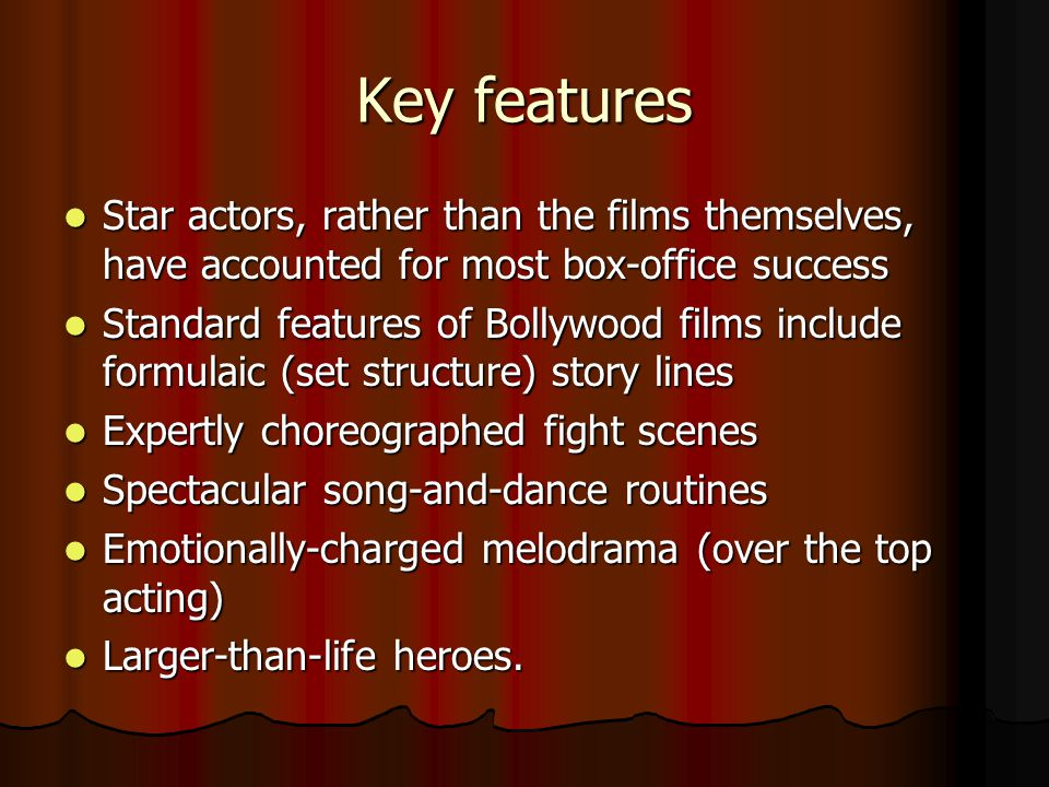 Key features Star actors, rather than the films themselves, have accounted for most box-office success Star actors, rather than the films themselves, have accounted for most box-office success Standard features of Bollywood films include formulaic (set structure) story lines Standard features of Bollywood films include formulaic (set structure) story lines Expertly choreographed fight scenes Expertly choreographed fight scenes Spectacular song-and-dance routines Spectacular song-and-dance routines Emotionally-charged melodrama (over the top acting) Emotionally-charged melodrama (over the top acting) Larger-than-life heroes.