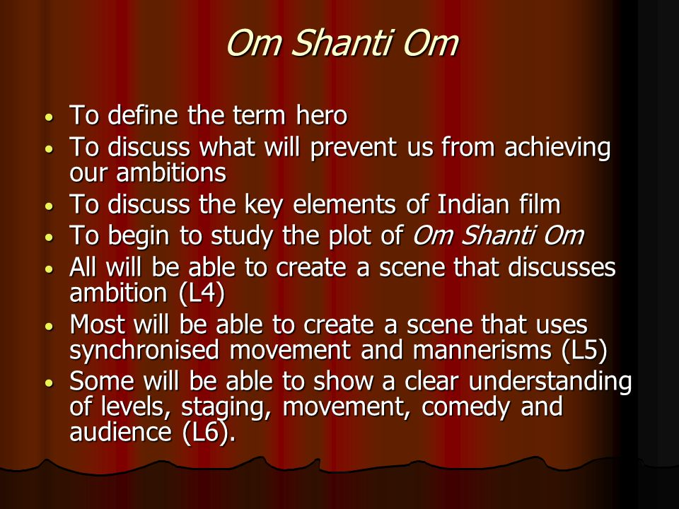Om Shanti Om To define the term hero To define the term hero To discuss what will prevent us from achieving our ambitions To discuss what will prevent us from achieving our ambitions To discuss the key elements of Indian film To discuss the key elements of Indian film To begin to study the plot of Om Shanti Om To begin to study the plot of Om Shanti Om All will be able to create a scene that discusses ambition (L4) All will be able to create a scene that discusses ambition (L4) Most will be able to create a scene that uses synchronised movement and mannerisms (L5) Most will be able to create a scene that uses synchronised movement and mannerisms (L5) Some will be able to show a clear understanding of levels, staging, movement, comedy and audience (L6).