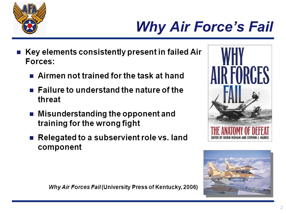 2 Why Air Force's Fail Key elements consistently present in failed Air Forces: Airmen not trained for the task at hand Failure to understand the nature of the threat Misunderstanding the opponent and training for the wrong fight Relegated to a subservient role vs.
