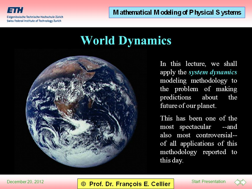 Start Presentation December 20, 2012 World Dynamics In this lecture, we shall apply the system dynamics modeling methodology to the problem of making predictions about the future of our planet.