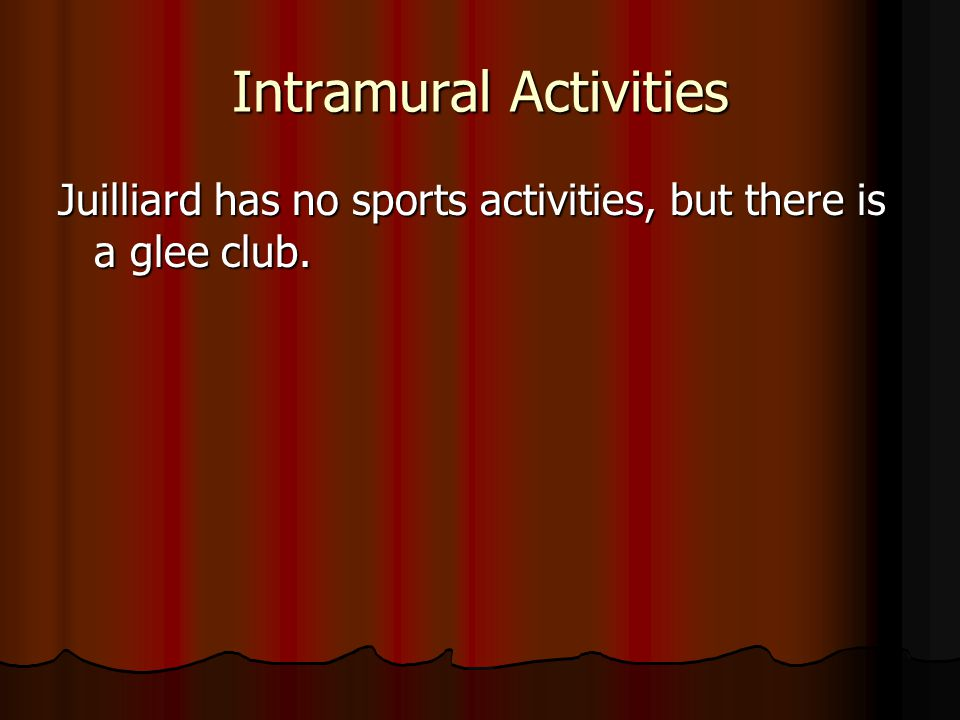 Intramural Activities Juilliard has no sports activities, but there is a glee club.