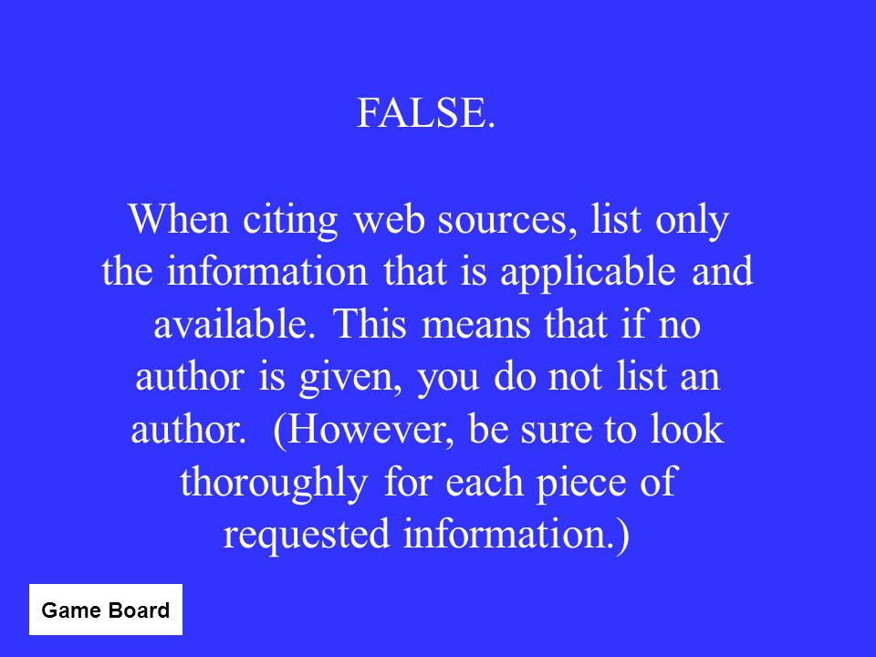 """TRUE or FALSE If you are citing a website and you cannot find out who the author was, you should put """"Author Unknown"""" (or something similar) for that"""