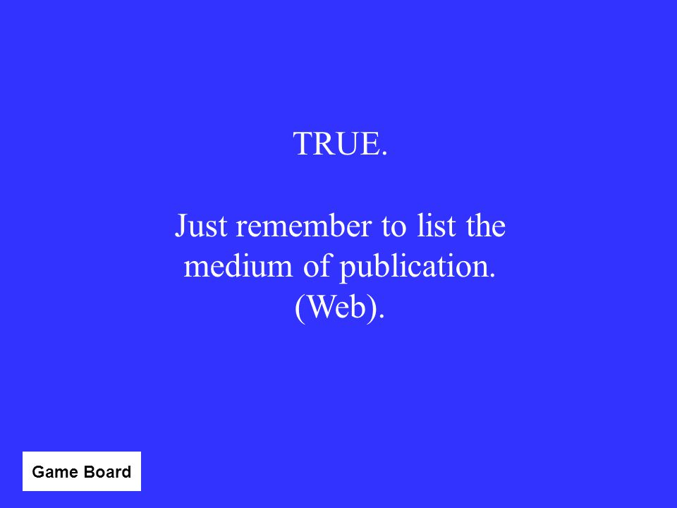 TRUE or FALSE: When you are citing a website, you no longer have to list the URL. Answer