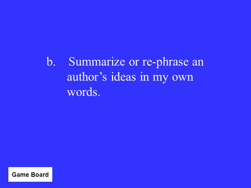 To paraphrase means to: a.Quote an author's exact wording. b.Summarize or re-phrase an author's ideas in my own words. c.Use an author's words without