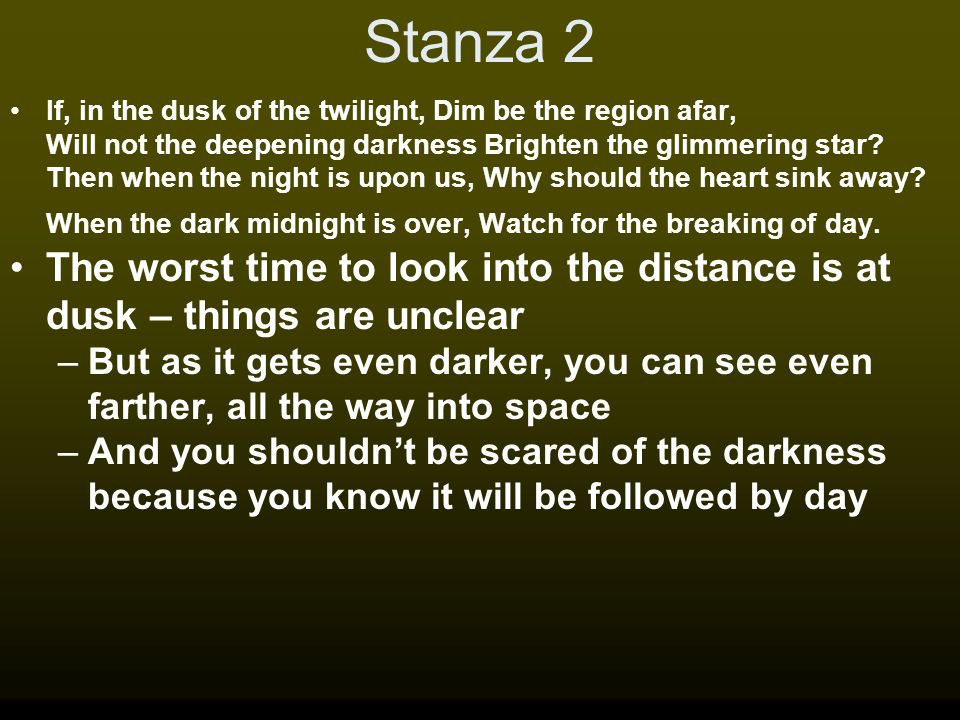 Stanza 2 If, in the dusk of the twilight, Dim be the region afar, Will not the deepening darkness Brighten the glimmering star? Then when the night is