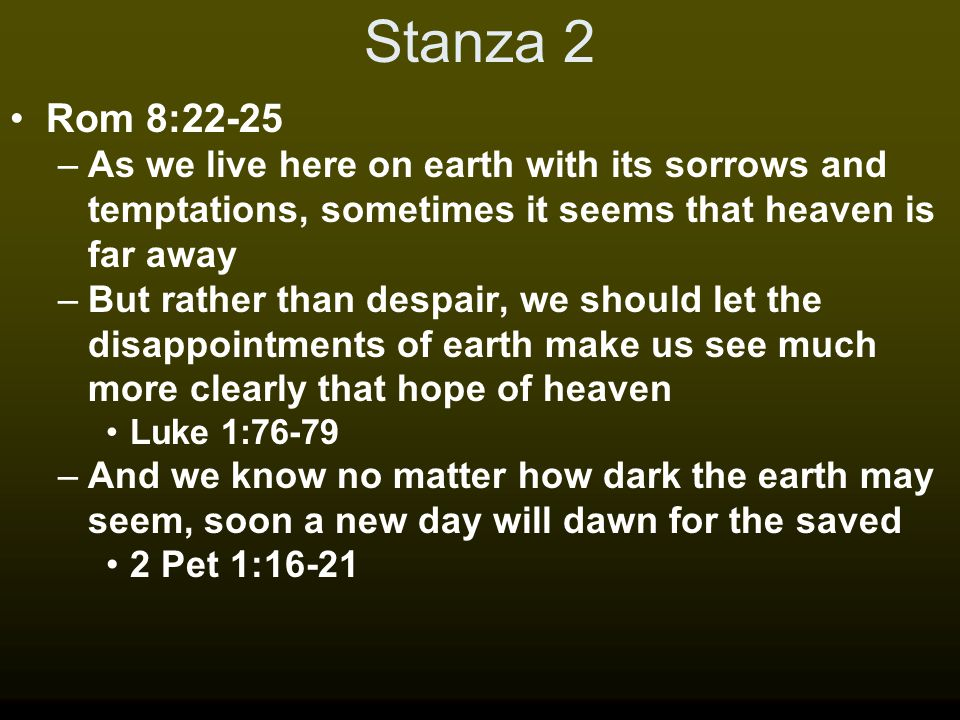 Stanza 2 Rom 8:22-25 –As we live here on earth with its sorrows and temptations, sometimes it seems that heaven is far away –But rather than despair,