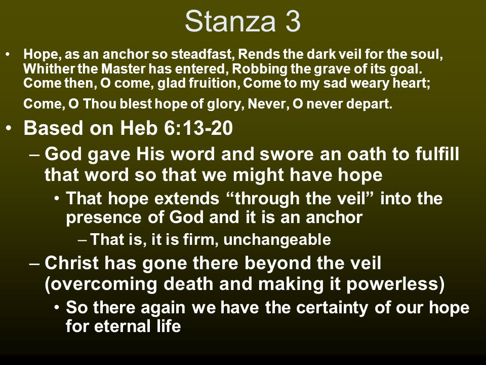 Stanza 3 Hope, as an anchor so steadfast, Rends the dark veil for the soul, Whither the Master has entered, Robbing the grave of its goal.