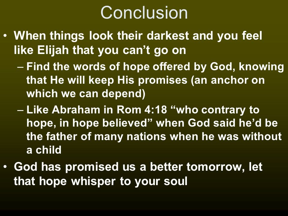 Conclusion When things look their darkest and you feel like Elijah that you can't go on –Find the words of hope offered by God, knowing that He will k