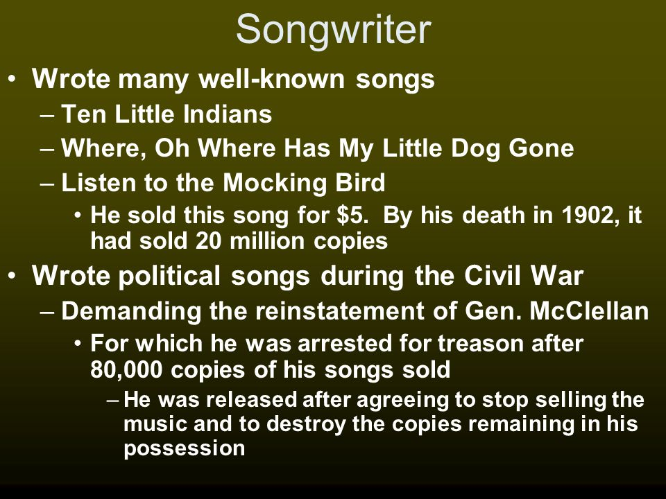 Songwriter Wrote many well-known songs –Ten Little Indians –Where, Oh Where Has My Little Dog Gone –Listen to the Mocking Bird He sold this song for $5.