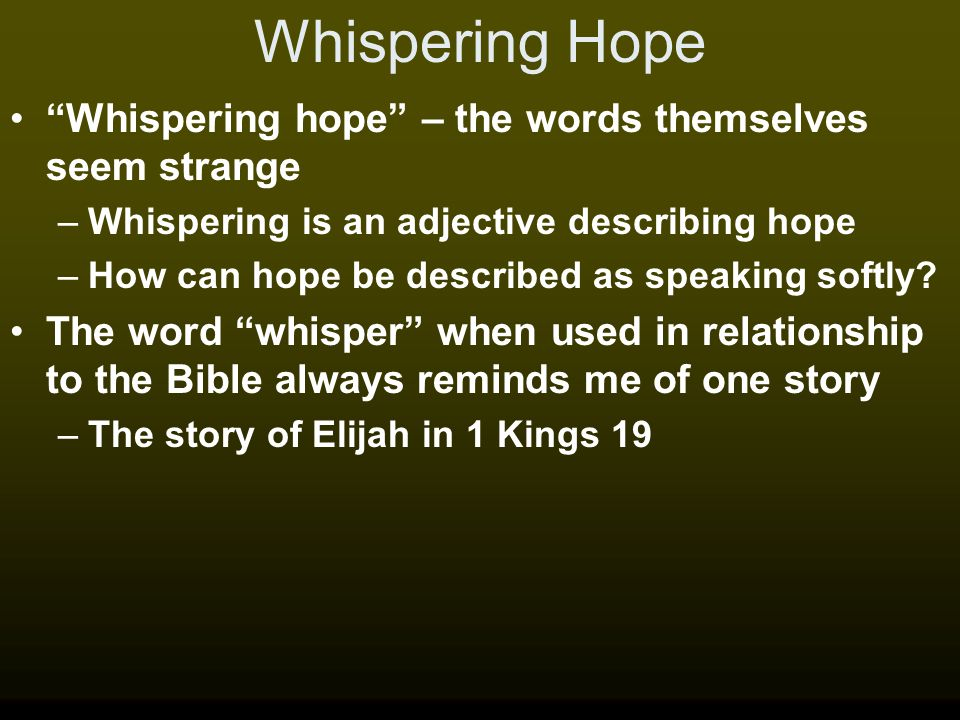 Whispering Hope Whispering hope – the words themselves seem strange –Whispering is an adjective describing hope –How can hope be described as speaking softly.