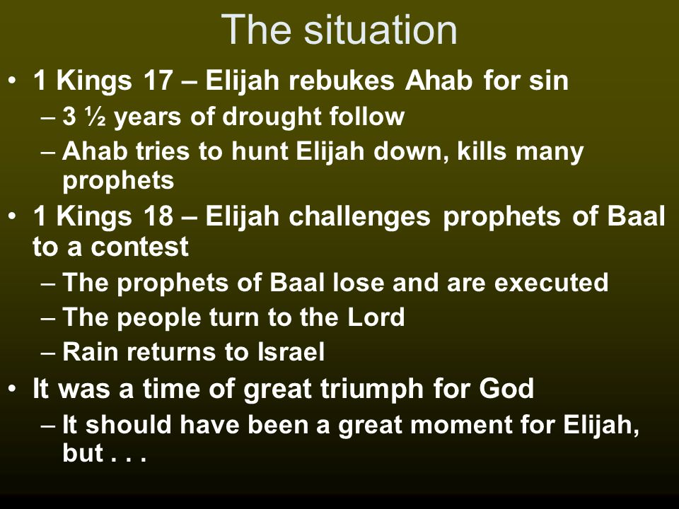 The situation 1 Kings 17 – Elijah rebukes Ahab for sin –3 ½ years of drought follow –Ahab tries to hunt Elijah down, kills many prophets 1 Kings 18 –