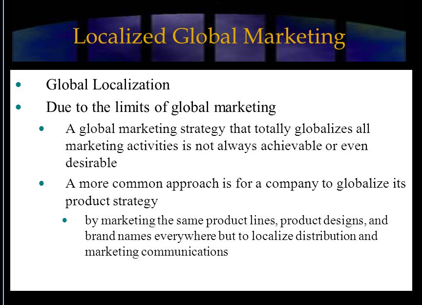 Localized Global Marketing Global Localization Due to the limits of global marketing A global marketing strategy that totally globalizes all marketing