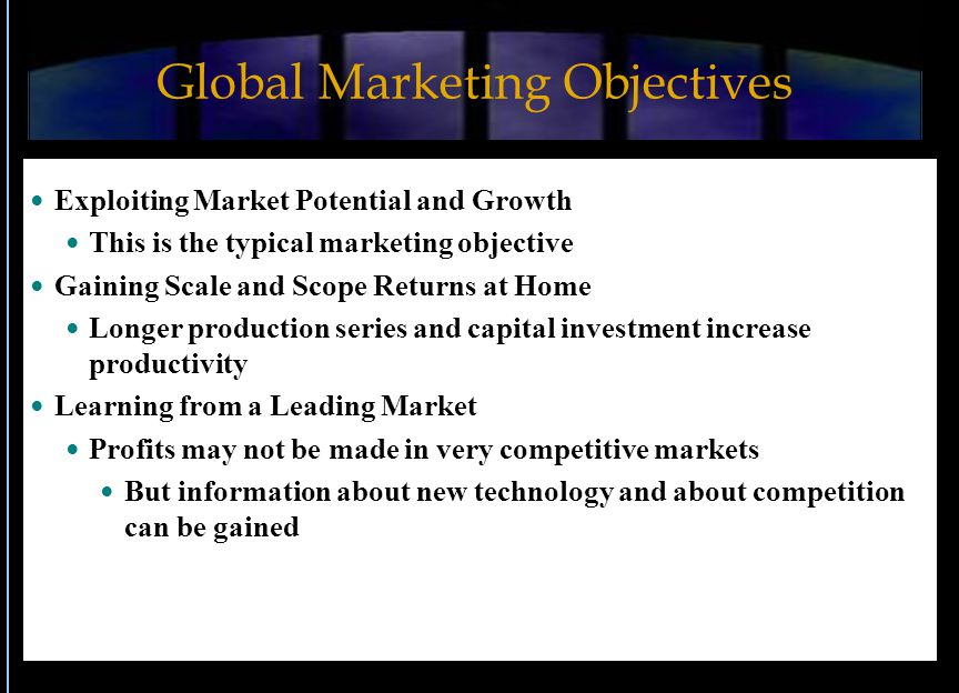 Global Marketing Objectives Exploiting Market Potential and Growth This is the typical marketing objective Gaining Scale and Scope Returns at Home Lon