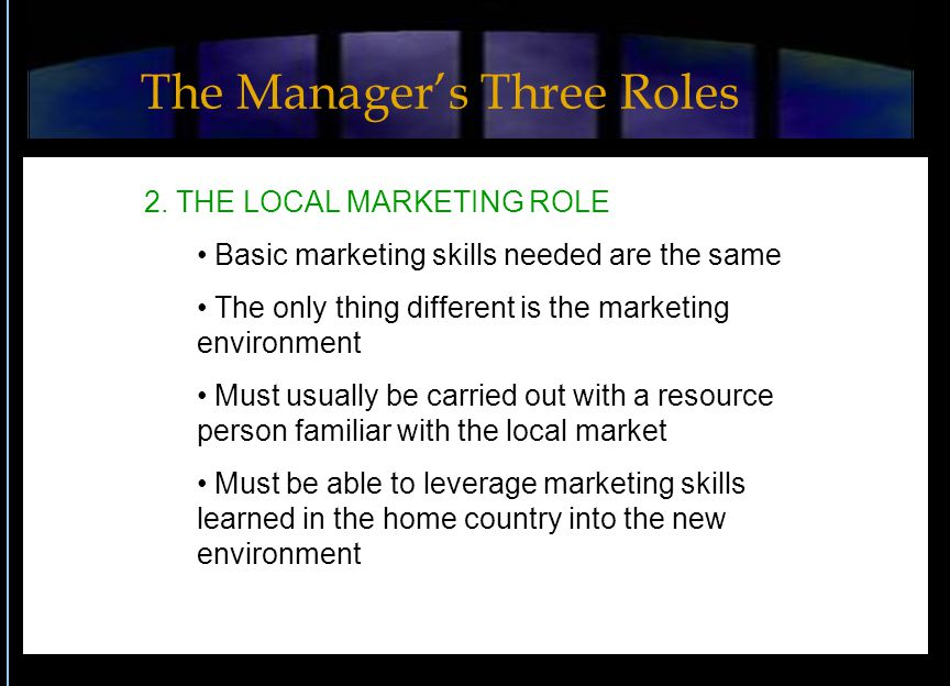 2. THE LOCAL MARKETING ROLE Basic marketing skills needed are the same The only thing different is the marketing environment Must usually be carried o