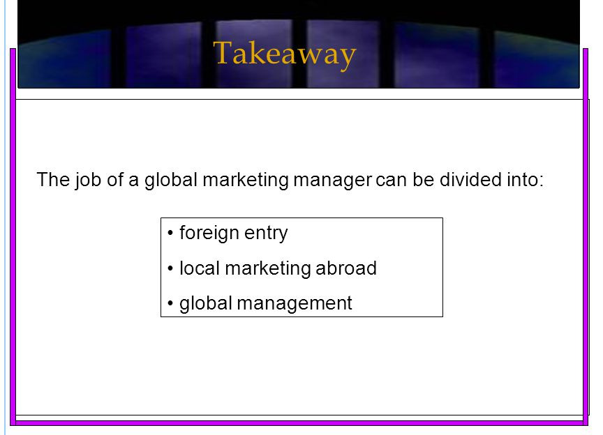 The job of a global marketing manager can be divided into: foreign entry local marketing abroad global management Takeaway