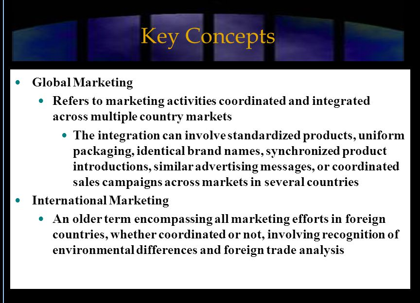 Key Concepts Global Marketing Refers to marketing activities coordinated and integrated across multiple country markets The integration can involve st