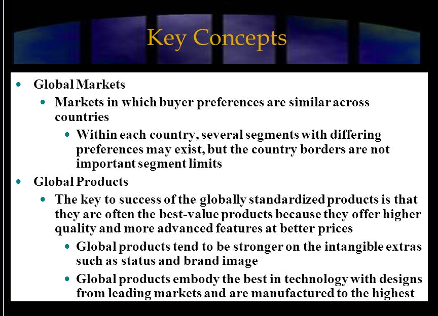 Key Concepts Global Markets Markets in which buyer preferences are similar across countries Within each country, several segments with differing prefe