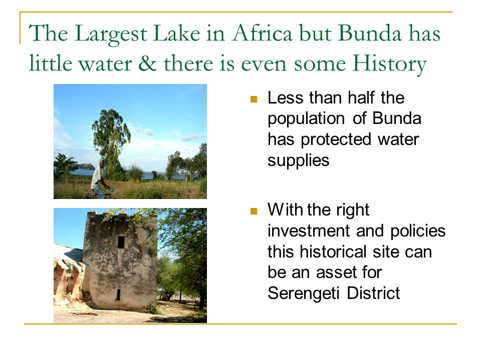 The Largest Lake in Africa but Bunda has little water & there is even some History Less than half the population of Bunda has protected water supplies With the right investment and policies this historical site can be an asset for Serengeti District