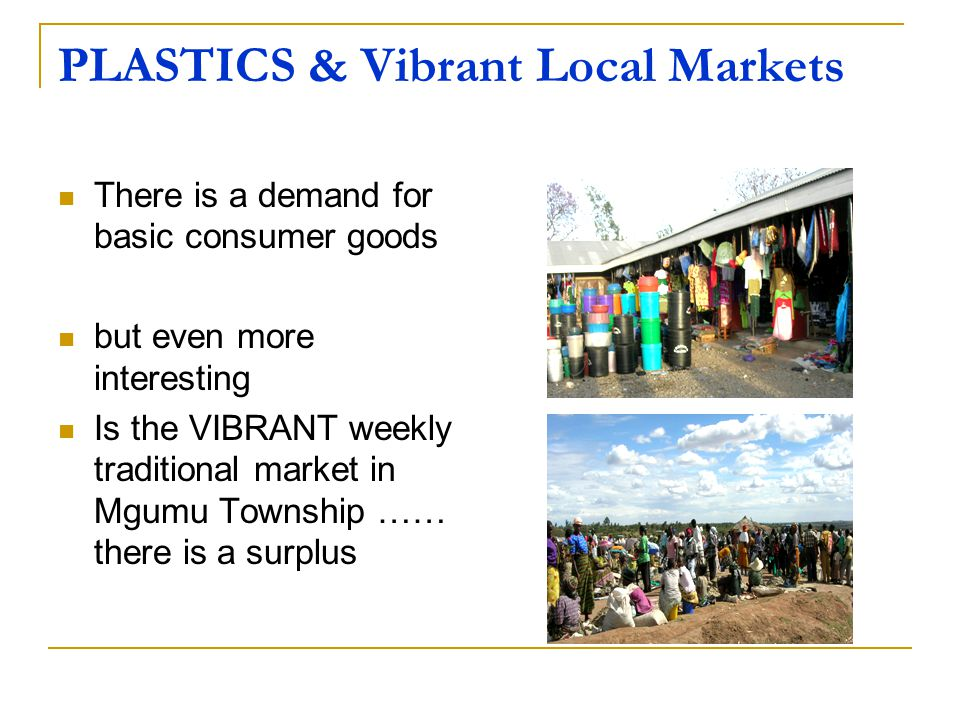 PLASTICS & Vibrant Local Markets There is a demand for basic consumer goods but even more interesting Is the VIBRANT weekly traditional market in Mgumu Township …… there is a surplus