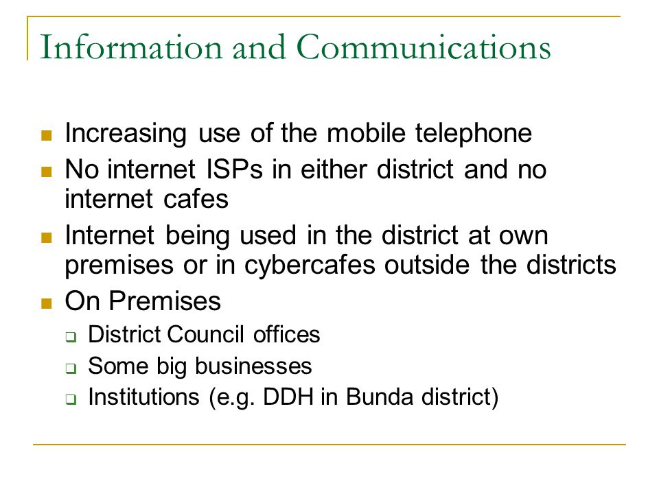 Information and Communications Increasing use of the mobile telephone No internet ISPs in either district and no internet cafes Internet being used in the district at own premises or in cybercafes outside the districts On Premises  District Council offices  Some big businesses  Institutions (e.g.