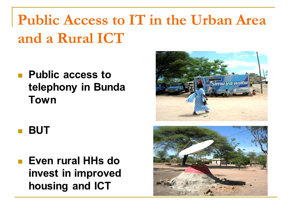Public Access to IT in the Urban Area and a Rural ICT Public access to telephony in Bunda Town BUT Even rural HHs do invest in improved housing and ICT