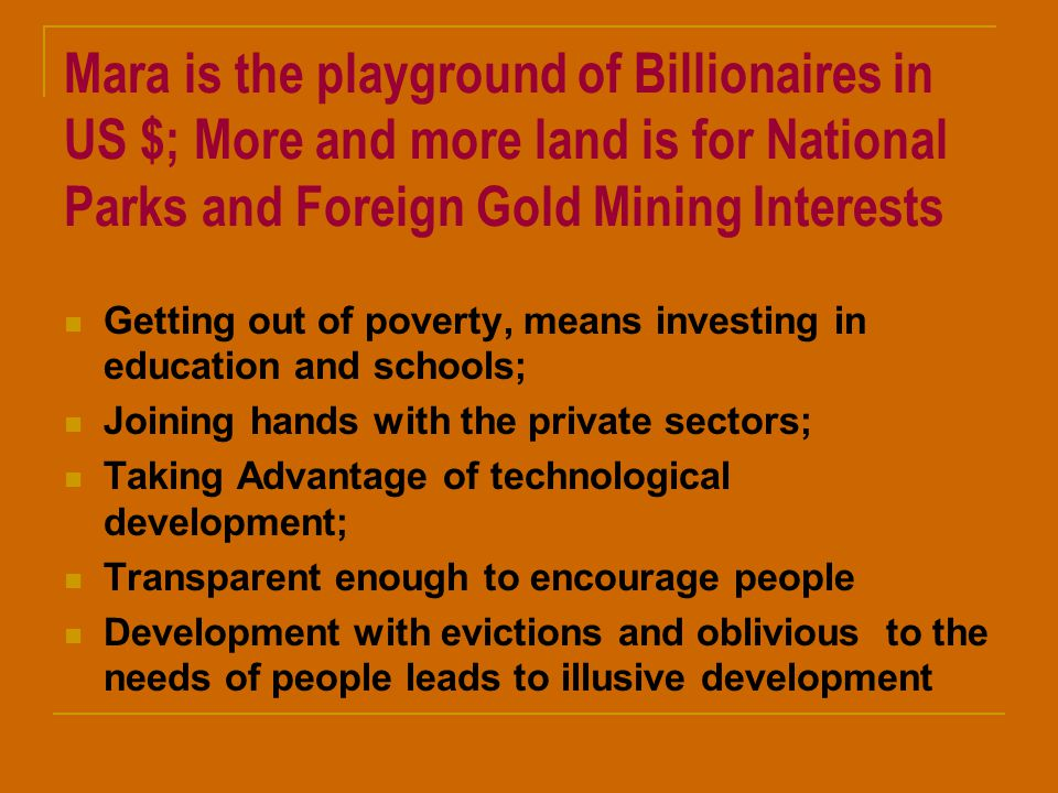 Mara is the playground of Billionaires in US $; More and more land is for National Parks and Foreign Gold Mining Interests Getting out of poverty, means investing in education and schools; Joining hands with the private sectors; Taking Advantage of technological development; Transparent enough to encourage people Development with evictions and oblivious to the needs of people leads to illusive development