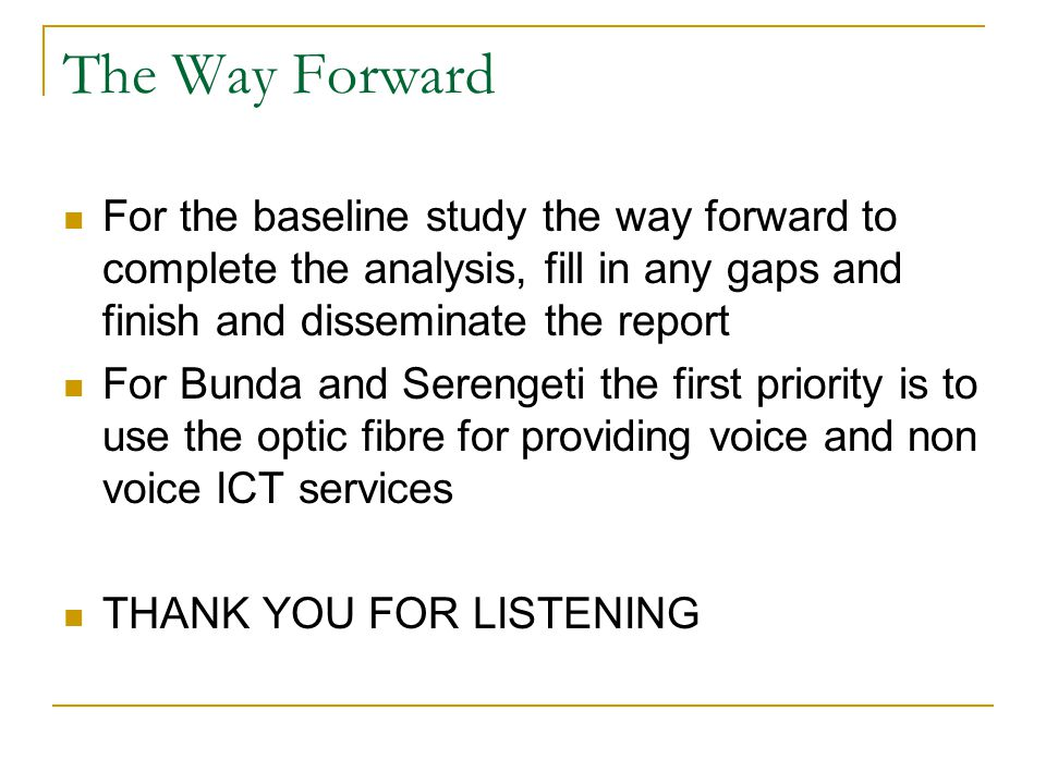 The Way Forward For the baseline study the way forward to complete the analysis, fill in any gaps and finish and disseminate the report For Bunda and Serengeti the first priority is to use the optic fibre for providing voice and non voice ICT services THANK YOU FOR LISTENING