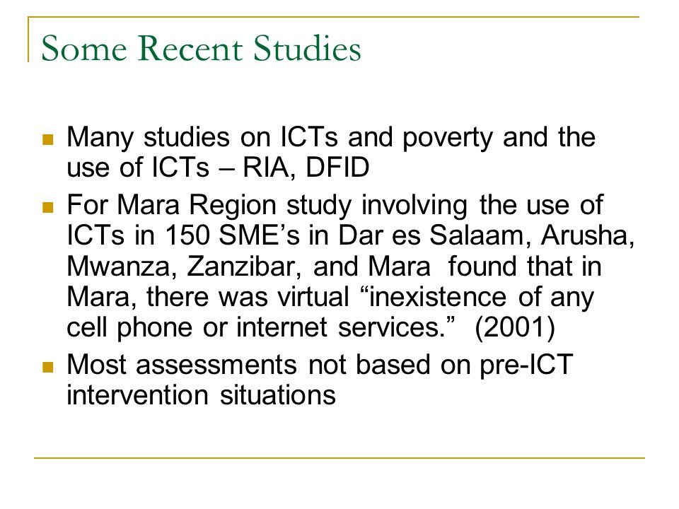 Some Recent Studies Many studies on ICTs and poverty and the use of ICTs – RIA, DFID For Mara Region study involving the use of ICTs in 150 SME's in Dar es Salaam, Arusha, Mwanza, Zanzibar, and Mara found that in Mara, there was virtual inexistence of any cell phone or internet services. (2001) Most assessments not based on pre-ICT intervention situations