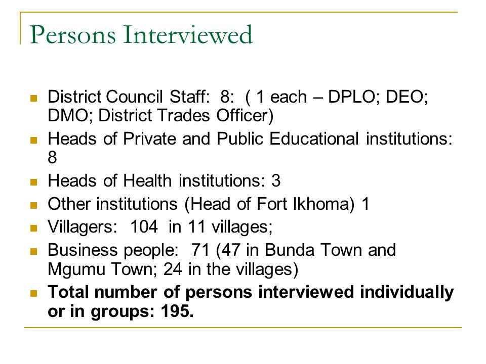Persons Interviewed District Council Staff: 8: ( 1 each – DPLO; DEO; DMO; District Trades Officer) Heads of Private and Public Educational institutions: 8 Heads of Health institutions: 3 Other institutions (Head of Fort Ikhoma) 1 Villagers: 104 in 11 villages; Business people: 71 (47 in Bunda Town and Mgumu Town; 24 in the villages) Total number of persons interviewed individually or in groups: 195.