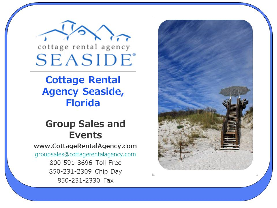 Cottage Rental Agency Seaside, Florida Group Sales and Events www.CottageRentalAgency.com groupsales@cottagerentalagency.com 800-591-8696 Toll Free 85