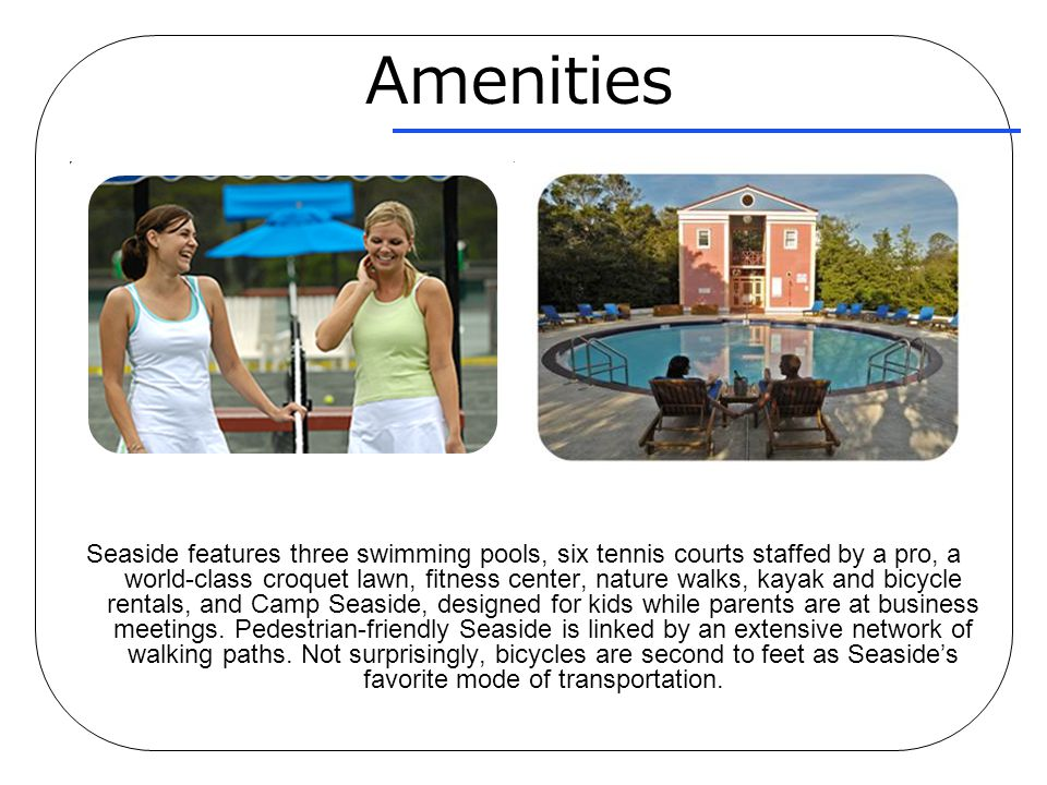 Amenities Seaside features three swimming pools, six tennis courts staffed by a pro, a world-class croquet lawn, fitness center, nature walks, kayak a