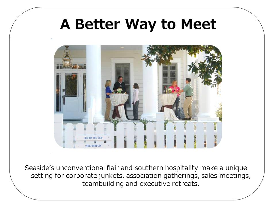 A Better Way to Meet Seaside's unconventional flair and southern hospitality make a unique setting for corporate junkets, association gatherings, sale