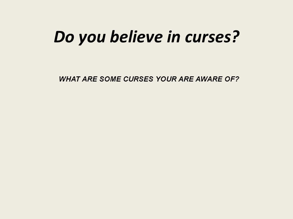 Do you believe in curses? WHAT ARE SOME CURSES YOUR ARE AWARE OF?