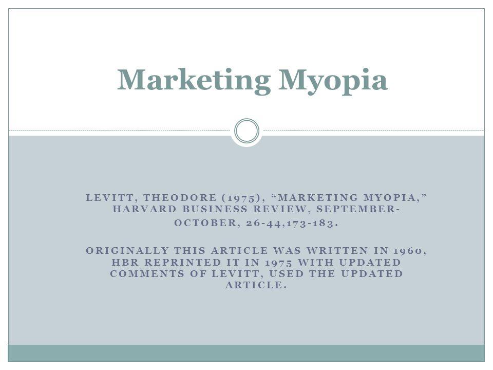 "Marketing Myopia LEVITT, THEODORE (1975), ""MARKETING MYOPIA,"" HARVARD BUSINESS REVIEW, SEPTEMBER- OCTOBER, 26-44,173-183. ORIGINALLY THIS ARTICLE WAS"