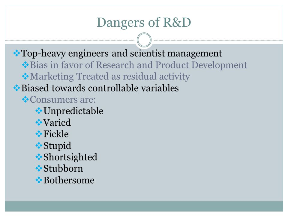 Dangers of R&D  Top-heavy engineers and scientist management  Bias in favor of Research and Product Development  Marketing Treated as residual acti