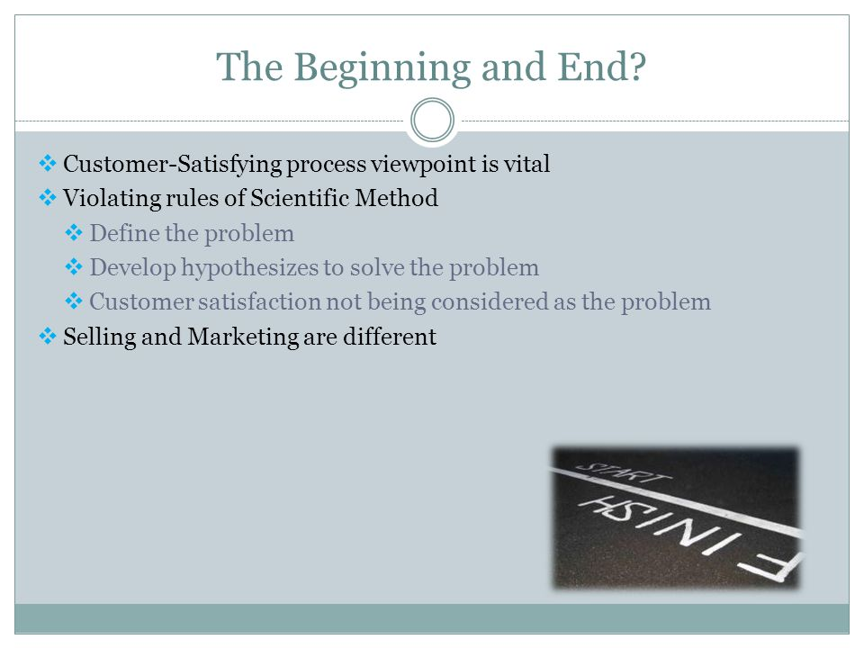 The Beginning and End?  Customer-Satisfying process viewpoint is vital  Violating rules of Scientific Method  Define the problem  Develop hypothes