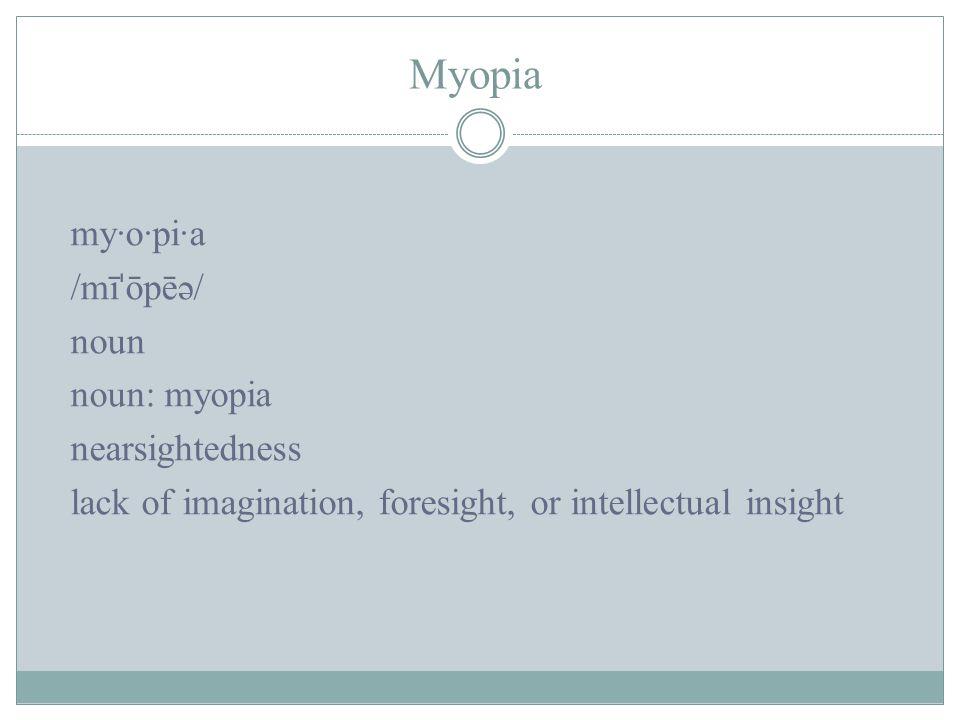 Myopia my·o·pi·a /mī ˈ ōpēə/ noun noun: myopia nearsightedness lack of imagination, foresight, or intellectual insight